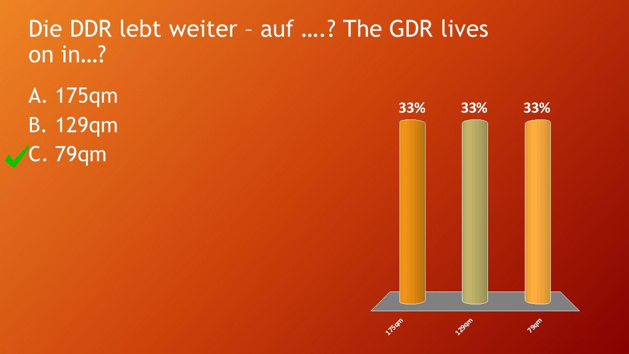 Die DDR lebt weiter – auf ….? The GDR lives on in…? A.175qm B.129qm C.79qm