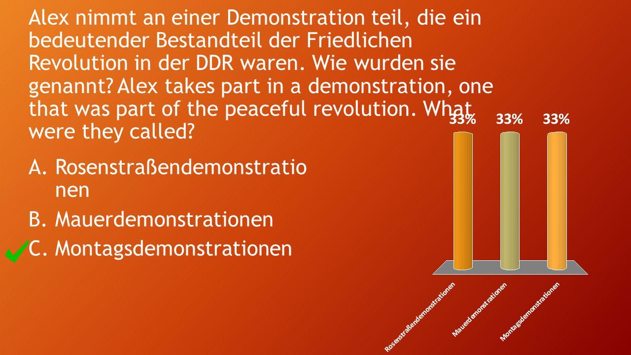 Alex nimmt an einer Demonstration teil, die ein bedeutender Bestandteil der Friedlichen Revolution in der DDR waren. Wie wurden sie genannt? Alex take