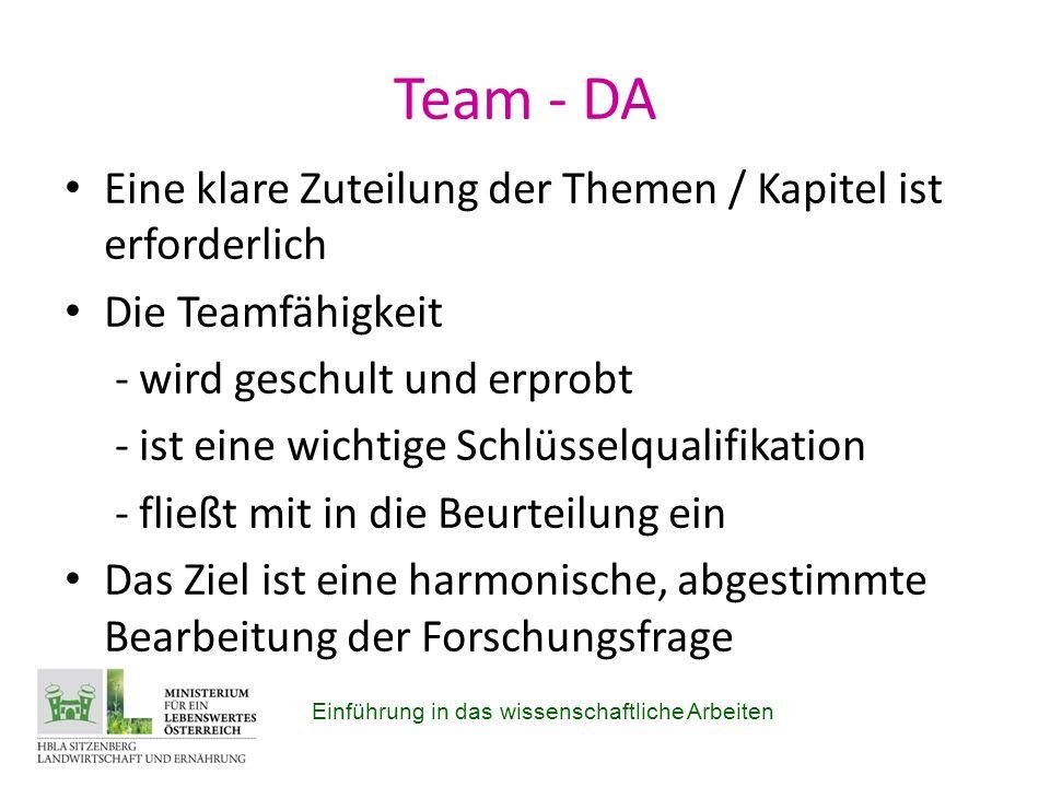 Team - DA Eine klare Zuteilung der Themen / Kapitel ist erforderlich Die Teamfähigkeit - wird geschult und erprobt - ist eine wichtige Schlüsselqualifikation - fließt mit in die Beurteilung ein Das Ziel ist eine harmonische, abgestimmte Bearbeitung der Forschungsfrage Einführung in das wissenschaftliche Arbeiten