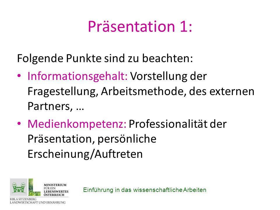 Präsentation 1: Folgende Punkte sind zu beachten: Informationsgehalt: Vorstellung der Fragestellung, Arbeitsmethode, des externen Partners, … Medienkompetenz: Professionalität der Präsentation, persönliche Erscheinung/Auftreten Einführung in das wissenschaftliche Arbeiten