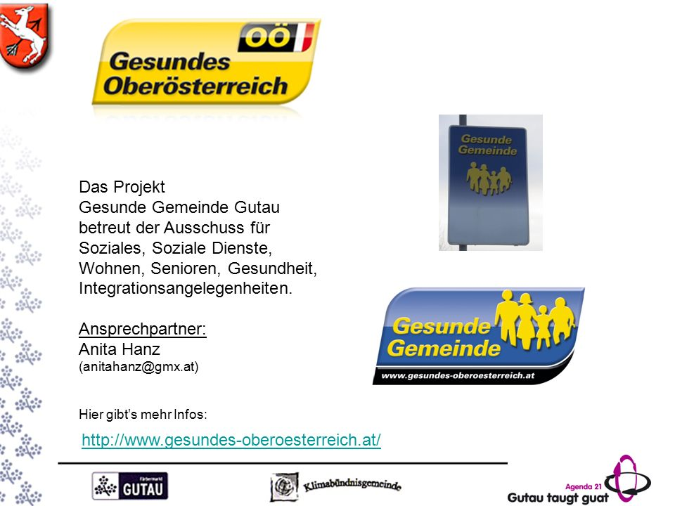 http://www.gesundes-oberoesterreich.at/ Das Projekt Gesunde Gemeinde Gutau betreut der Ausschuss für Soziales, Soziale Dienste, Wohnen, Senioren, Gesundheit, Integrationsangelegenheiten.