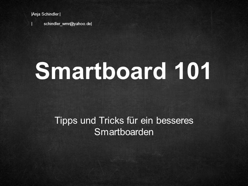 Tipps und Tricks für ein besseres Smartboarden Smartboard 101 |Anja Schindler | | schindler_wmr@yahoo.de|