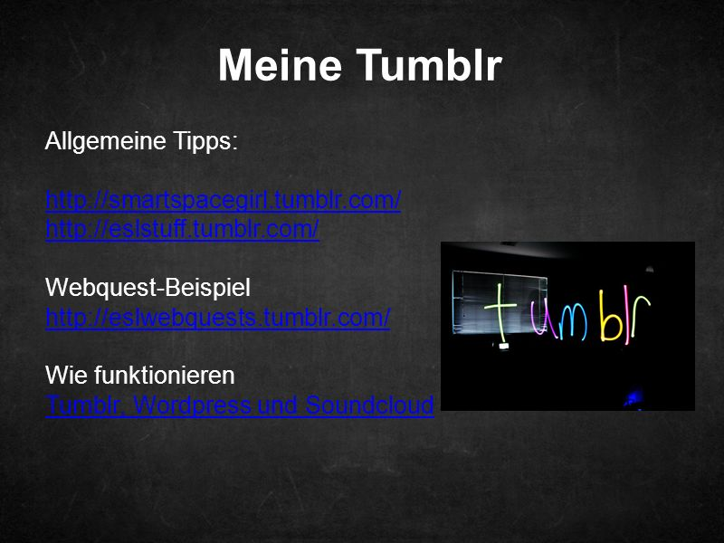 Meine Tumblr Allgemeine Tipps: http://smartspacegirl.tumblr.com/ http://eslstuff.tumblr.com/ Webquest-Beispiel http://eslwebquests.tumblr.com/ Wie funktionieren Tumblr, Wordpress und Soundcloud