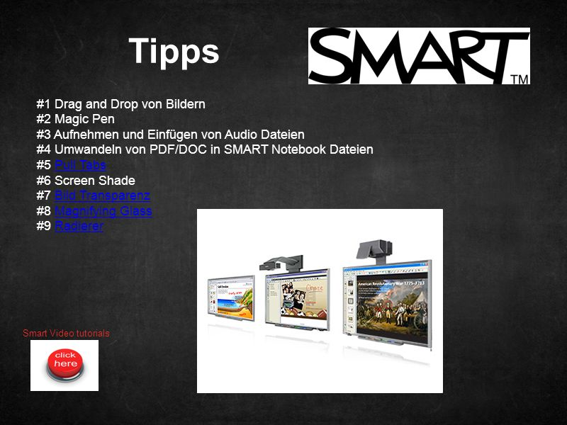 Tipps Smart Video tutorials #1 Drag and Drop von Bildern #2 Magic Pen #3 Aufnehmen und Einfügen von Audio Dateien #4 Umwandeln von PDF/DOC in SMART Notebook Dateien #5 Pull TabsPull Tabs #6 Screen Shade #7 Bild TransparenzBild Transparenz #8 Magnifying GlassMagnifying Glass #9 RadiererRadierer