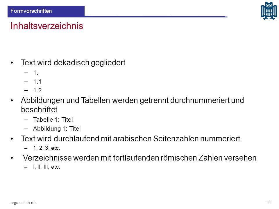 Inhaltsverzeichnis orga.uni-sb.de 11 Formvorschriften Text wird dekadisch gegliedert –1. –1.1 –1.2 Abbildungen und Tabellen werden getrennt durchnumme