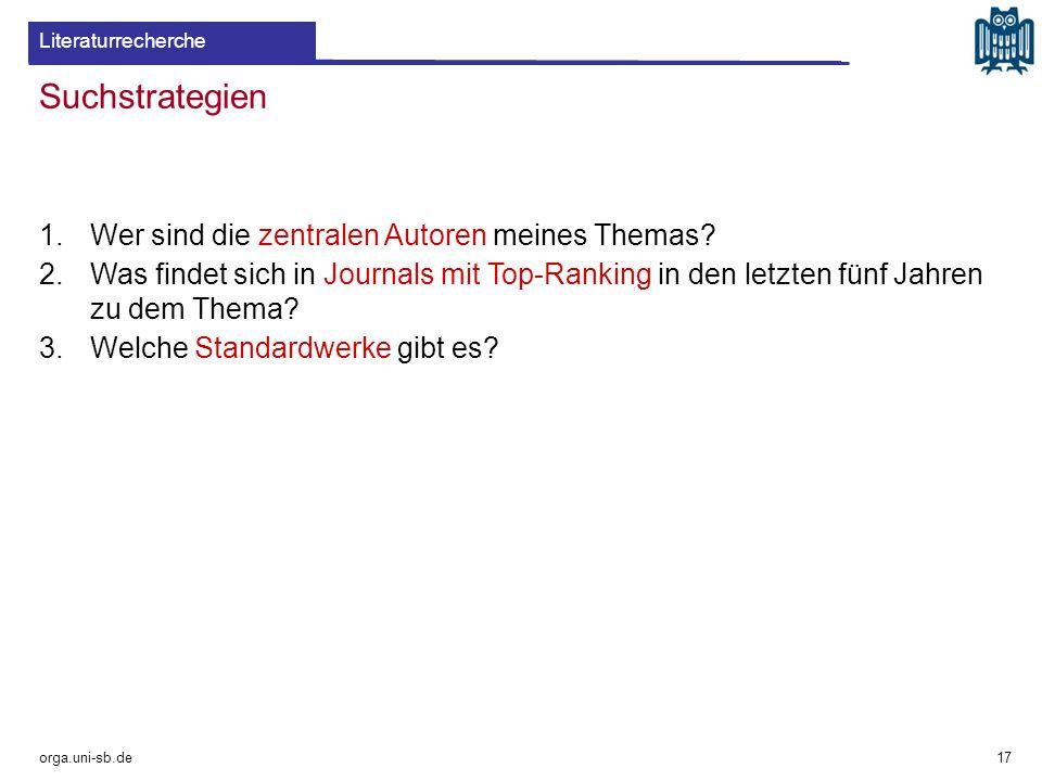 Suchstrategien orga.uni-sb.de 1.Wer sind die zentralen Autoren meines Themas? 2.Was findet sich in Journals mit Top-Ranking in den letzten fünf Jahren
