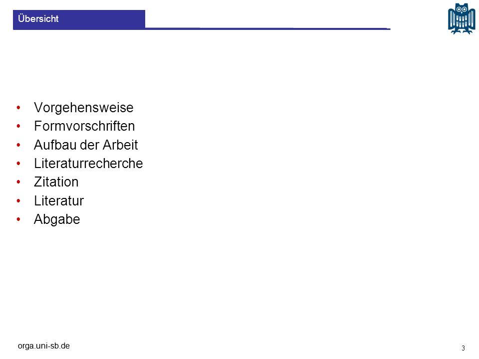 orga.uni-sb.de Vorgehensweise Formvorschriften Aufbau der Arbeit Literaturrecherche Zitation Literatur Abgabe Übersicht 3