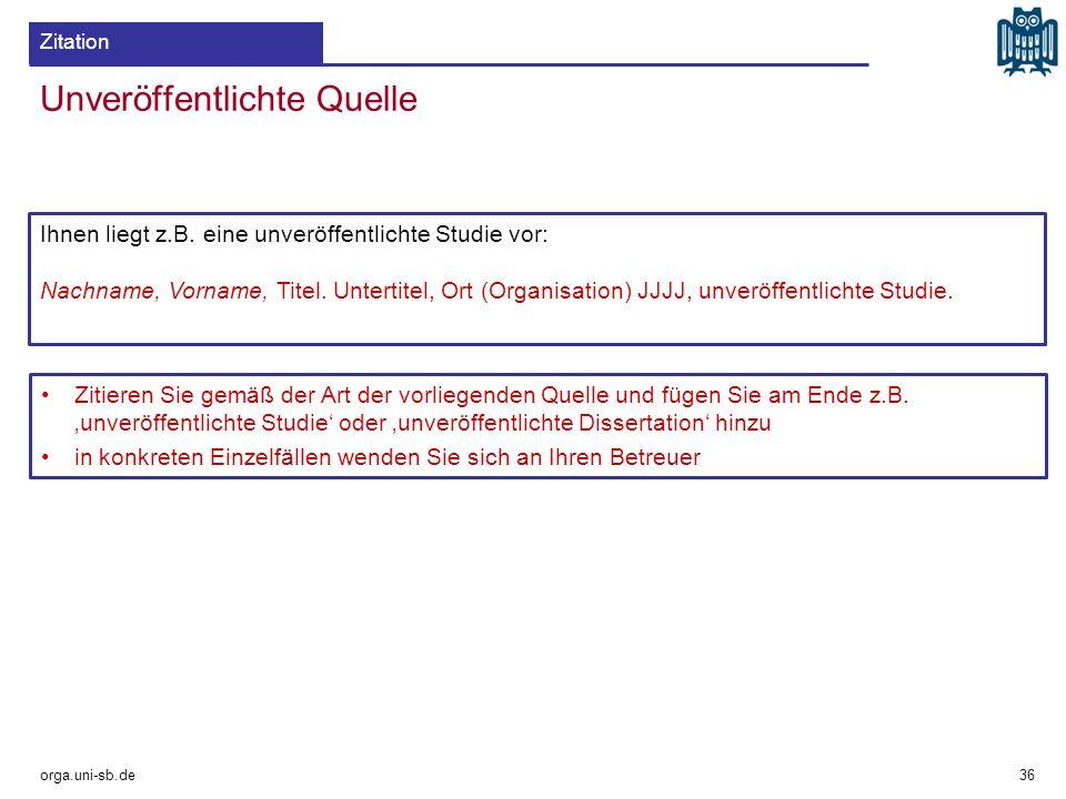 Unveröffentlichte Quelle orga.uni-sb.de 36 Zitation Ihnen liegt z.B. eine unveröffentlichte Studie vor: Nachname, Vorname, Titel. Untertitel, Ort (Org
