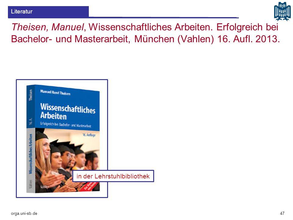 orga.uni-sb.de 47 in der Lehrstuhlbibliothek Literatur Theisen, Manuel, Wissenschaftliches Arbeiten. Erfolgreich bei Bachelor- und Masterarbeit, Münch