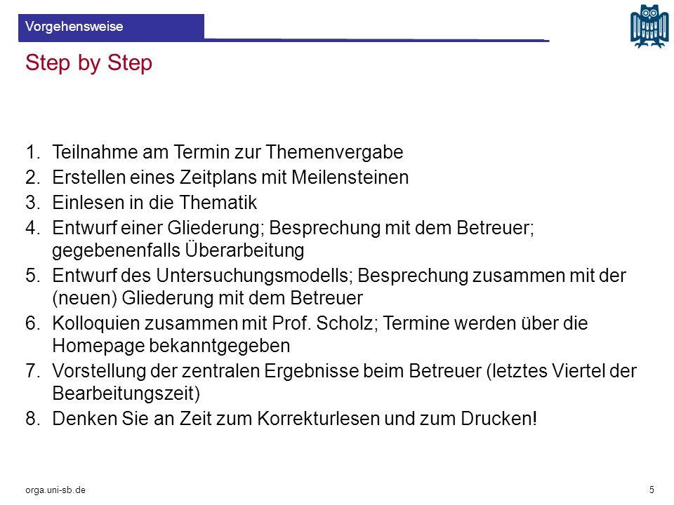 Step by Step orga.uni-sb.de 1.Teilnahme am Termin zur Themenvergabe 2.Erstellen eines Zeitplans mit Meilensteinen 3.Einlesen in die Thematik 4.Entwurf