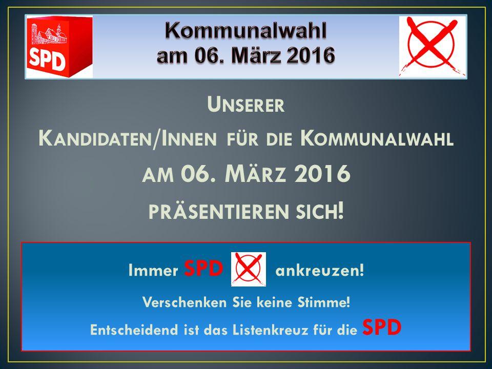 U NSERER K ANDIDATEN /I NNEN FÜR DIE K OMMUNALWAHL AM 06. M ÄRZ 2016 PRÄSENTIEREN SICH ! Immer SPD ankreuzen! Verschenken Sie keine Stimme! Entscheide