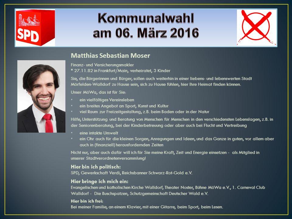 Matthias Sebastian Moser Finanz- und Versicherungsmakler * 27.11.82 in Frankfurt/Main, verheiratet, 3 Kinder Sie, die Bürgerinnen und Bürger, sollen a