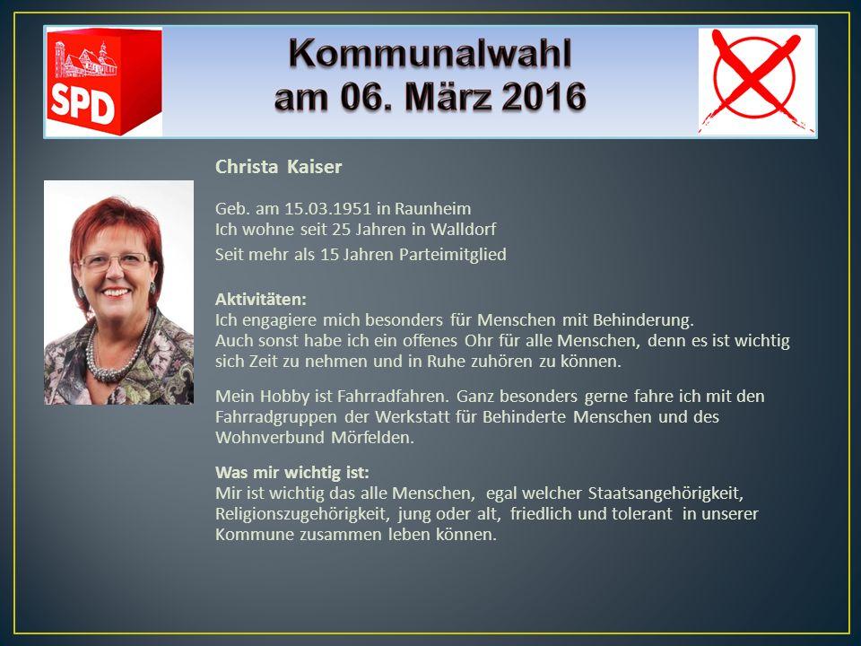 Christa Kaiser Geb. am 15.03.1951 in Raunheim Ich wohne seit 25 Jahren in Walldorf Seit mehr als 15 Jahren Parteimitglied Aktivitäten: Ich engagiere m