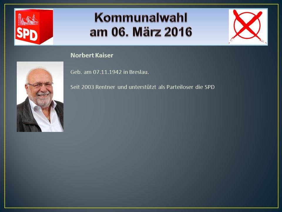 Norbert Kaiser Geb. am 07.11.1942 in Breslau. Seit 2003 Rentner und unterstützt als Parteiloser die SPD