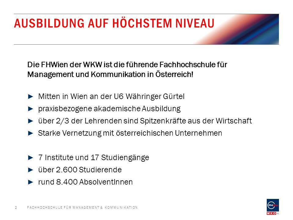 DAS STUDIENANGEBOT DER FHWIEN DER WKW ► FINANZ-, RECHNUNGS- & STEUERWESEN ► IMMOBILIENWIRTSCHAFT ► JOURNALISMUS & MEDIENMANAGEMENT ► CONTENT-PRODUKTION & DIGITALES MEDIENMANAGEMENT ► KOMMUNIKATIONSWIRTSCHAFT ► MARKETING & SALES ► PERSONALMANAGEMENT ► TOURISMUS-MANAGEMENT ► UNTERNEHMENSFÜHRUNG - ENTREPRENEURSHIP ► FINANCIAL MANAGEMENT & CONTROLLING ► IMMOBILIENMANAGEMENT ► JOURNALISMUS & NEUE MEDIEN ► KOMMUNIKATIONS- MANAGEMENT ► MARKETING- & SALESMANAGEMENT ► ORGANISATIONS- & PERSONALENTWICKLUNG ► LEADERSHIP IM TOURISMUS ► UNTERNEHMENSFÜHRUNG - EXECUTIVE MANAGEMENT ► INTERNATIONAL MBA IN MANAGEMENT & COMMUNICATIONS ► MSC BILANZBUCHHALTUNG ► MSC LEADERSHIP ► AKADEMISCHER LEHRGANG VIDEOJOURNALISMUS FACHHOCHSCHULE FÜR MANAGEMENT & KOMMUNIKATION3 9 Bachelor-Studiengänge8 Master-Studiengänge 4 Weiterbildungslehrgänge