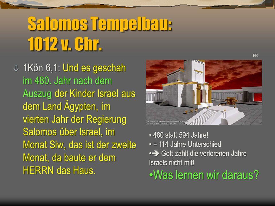 Salomos Tempelbau: 1012 v. Chr. ò 1Kön 6,1: Und es geschah im 480. Jahr nach dem Auszug der Kinder Israel aus dem Land Ägypten, im vierten Jahr der Re