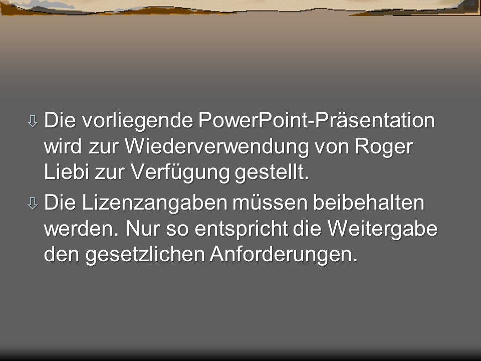 ò Die vorliegende PowerPoint-Präsentation wird zur Wiederverwendung von Roger Liebi zur Verfügung gestellt. ò Die Lizenzangaben müssen beibehalten wer