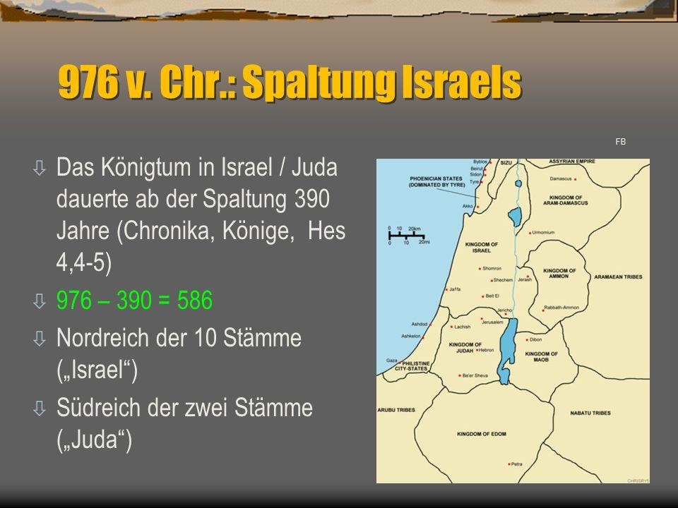 976 v. Chr.: Spaltung Israels ò Das Königtum in Israel / Juda dauerte ab der Spaltung 390 Jahre (Chronika, Könige, Hes 4,4-5) ò 976 – 390 = 586 ò Nord