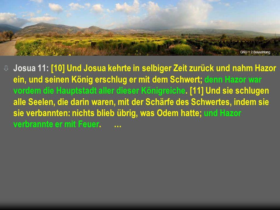 ò Josua 11: [10] Und Josua kehrte in selbiger Zeit zurück und nahm Hazor ein, und seinen König erschlug er mit dem Schwert; denn Hazor war vordem die