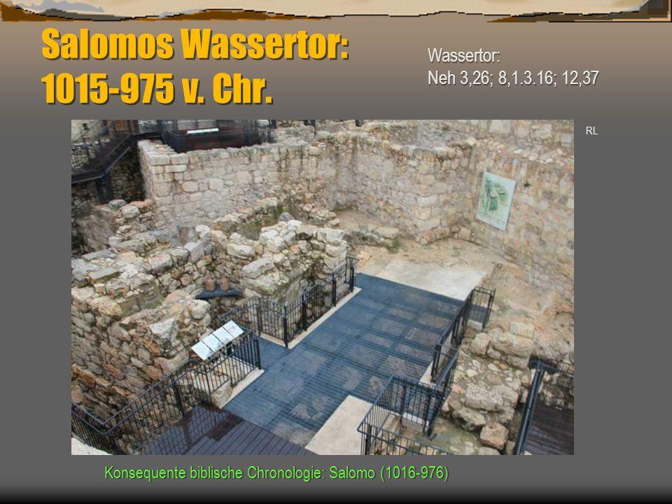 Salomos Wassertor: 1015-975 v. Chr. Konsequente biblische Chronologie: Salomo (1016-976) RL Wassertor: Neh 3,26; 8,1.3.16; 12,37