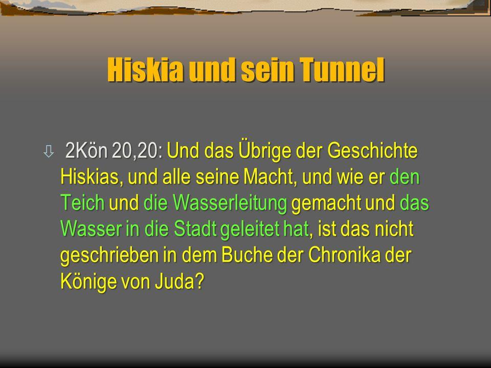 Hiskia und sein Tunnel 2Kön 20,20: Und das Übrige der Geschichte Hiskias, und alle seine Macht, und wie er den Teich und die Wasserleitung gemacht und