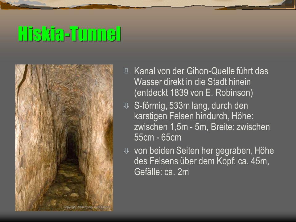 Hiskia-Tunnel ò Kanal von der Gihon-Quelle führt das Wasser direkt in die Stadt hinein (entdeckt 1839 von E. Robinson) ò S-förmig, 533m lang, durch de
