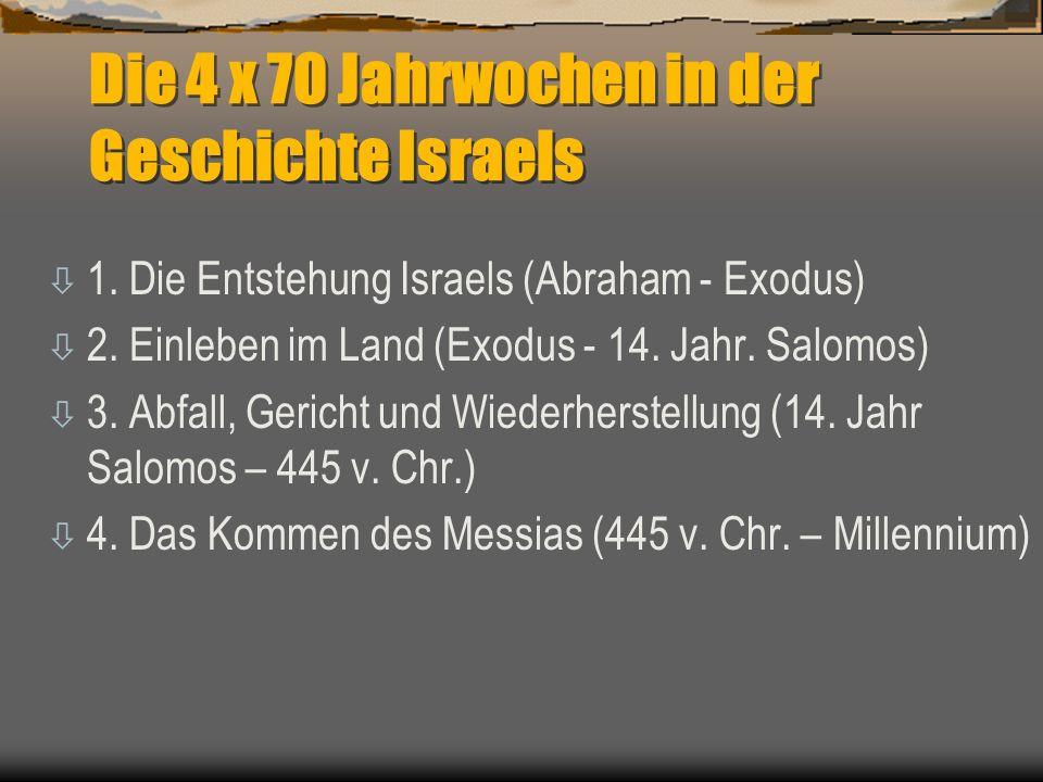 Die 4 x 70 Jahrwochen in der Geschichte Israels ò 1. Die Entstehung Israels (Abraham - Exodus) ò 2. Einleben im Land (Exodus - 14. Jahr. Salomos) ò 3.