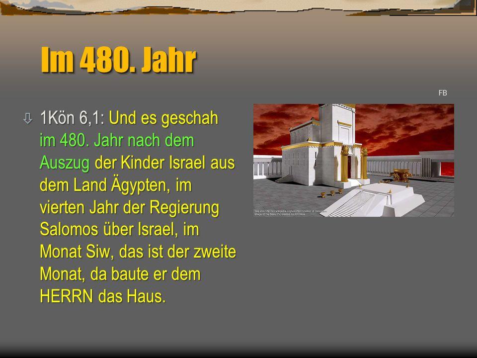 Im 480. Jahr ò 1Kön 6,1: Und es geschah im 480. Jahr nach dem Auszug der Kinder Israel aus dem Land Ägypten, im vierten Jahr der Regierung Salomos übe
