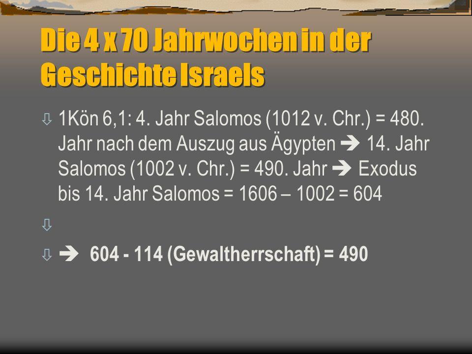 Die 4 x 70 Jahrwochen in der Geschichte Israels ò 1Kön 6,1: 4. Jahr Salomos (1012 v. Chr.) = 480. Jahr nach dem Auszug aus Ägypten  14. Jahr Salomos