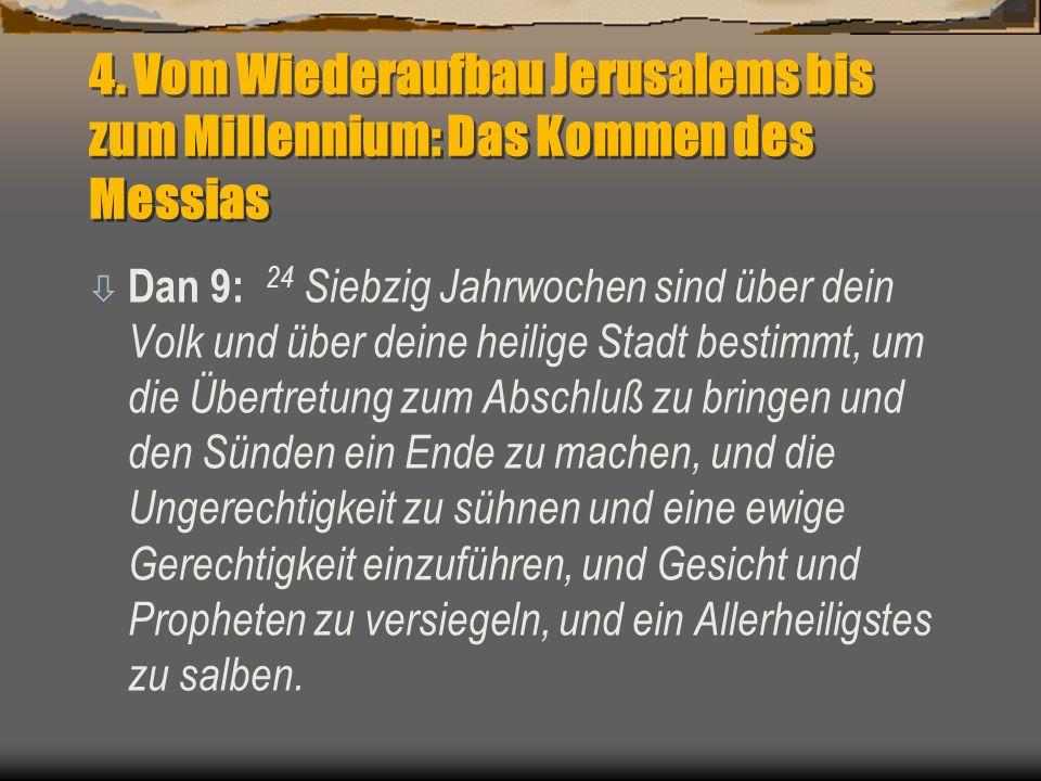 4. Vom Wiederaufbau Jerusalems bis zum Millennium: Das Kommen des Messias ò Dan 9: 24 Siebzig Jahrwochen sind über dein Volk und über deine heilige St