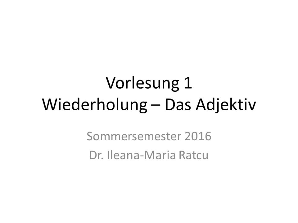 Vorlesung 1 Wiederholung – Das Adjektiv Sommersemester 2016 Dr. Ileana-Maria Ratcu