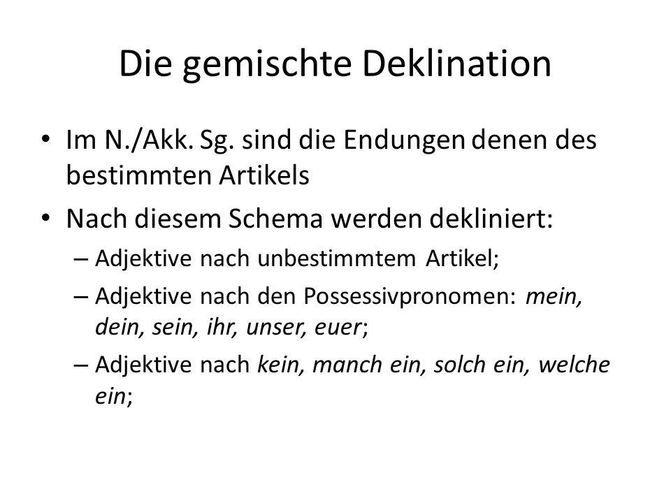 Die gemischte Deklination Im N./Akk. Sg. sind die Endungen denen des bestimmten Artikels Nach diesem Schema werden dekliniert: – Adjektive nach unbest