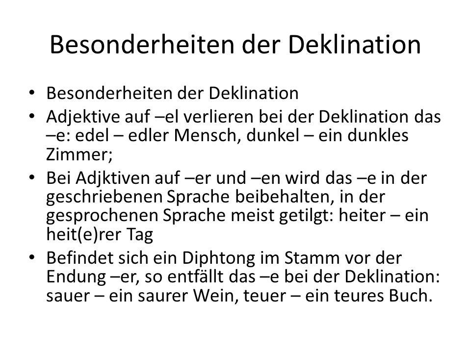 Besonderheiten der Deklination Adjektive auf –el verlieren bei der Deklination das –e: edel – edler Mensch, dunkel – ein dunkles Zimmer; Bei Adjktiven