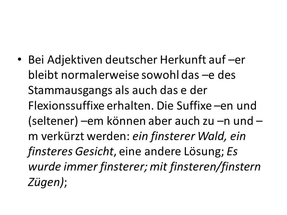 Bei Adjektiven deutscher Herkunft auf –er bleibt normalerweise sowohl das –e des Stammausgangs als auch das e der Flexionssuffixe erhalten. Die Suffix