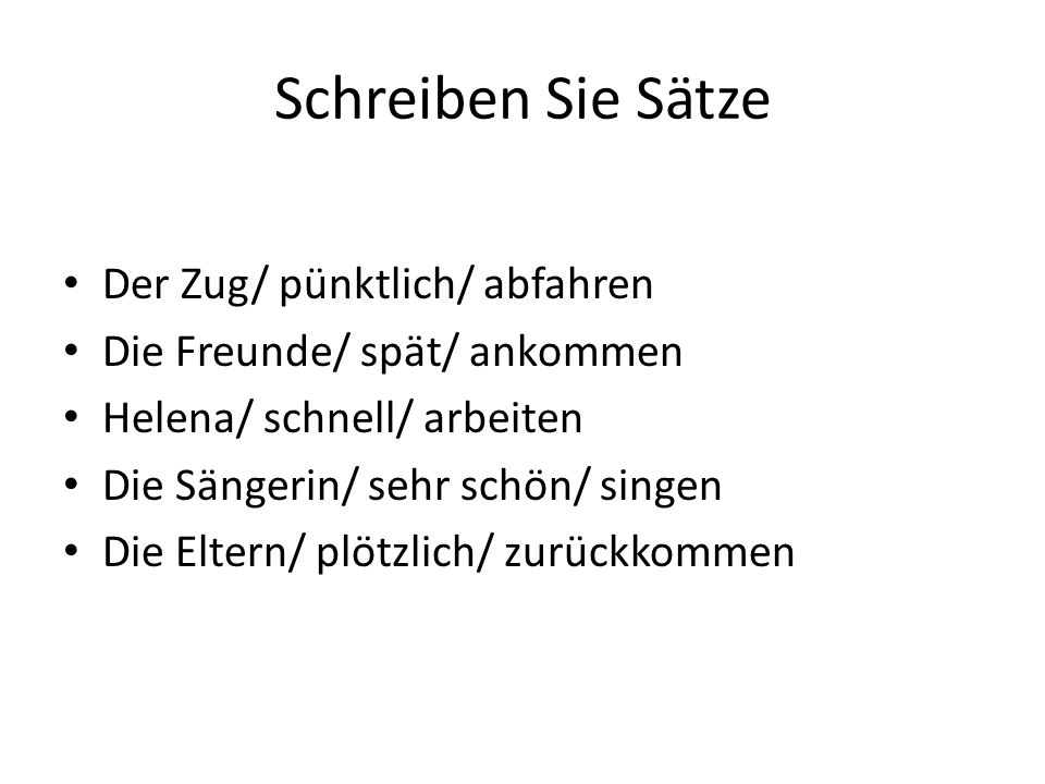 Schreiben Sie Sätze Der Zug/ pünktlich/ abfahren Die Freunde/ spät/ ankommen Helena/ schnell/ arbeiten Die Sängerin/ sehr schön/ singen Die Eltern/ pl