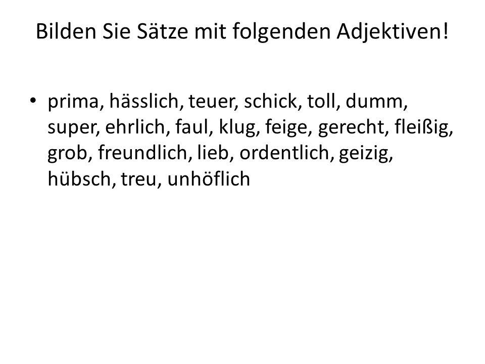Bilden Sie Sätze mit folgenden Adjektiven! prima, hässlich, teuer, schick, toll, dumm, super, ehrlich, faul, klug, feige, gerecht, fleißig, grob, freu