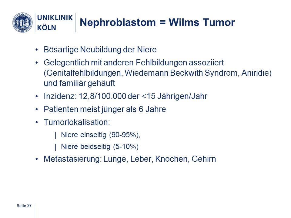 Seite 27 Nephroblastom = Wilms Tumor Bösartige Neubildung der Niere Gelegentlich mit anderen Fehlbildungen assoziiert (Genitalfehlbildungen, Wiedemann Beckwith Syndrom, Aniridie) und familiär gehäuft Inzidenz: 12,8/100.000 der <15 Jährigen/Jahr Patienten meist jünger als 6 Jahre Tumorlokalisation: |Niere einseitig (90-95%), |Niere beidseitig (5-10%) Metastasierung: Lunge, Leber, Knochen, Gehirn