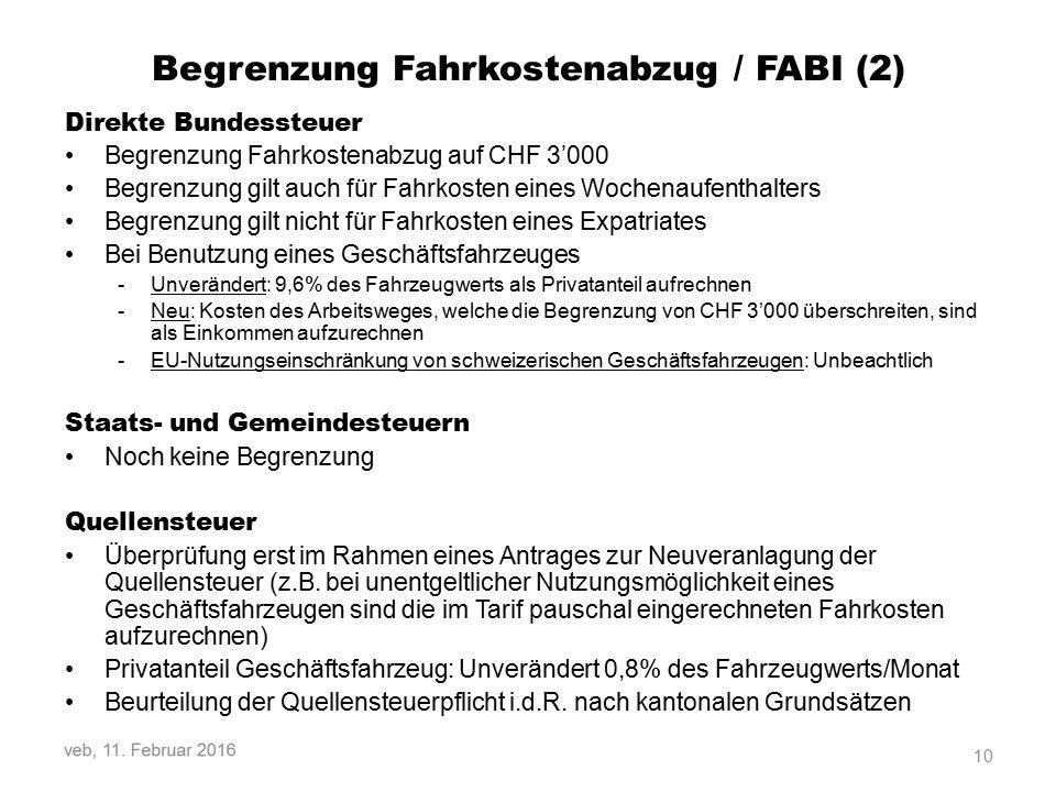 Begrenzung Fahrkostenabzug / FABI (2) Direkte Bundessteuer Begrenzung Fahrkostenabzug auf CHF 3'000 Begrenzung gilt auch für Fahrkosten eines Wochenaufenthalters Begrenzung gilt nicht für Fahrkosten eines Expatriates Bei Benutzung eines Geschäftsfahrzeuges -Unverändert: 9,6% des Fahrzeugwerts als Privatanteil aufrechnen -Neu: Kosten des Arbeitsweges, welche die Begrenzung von CHF 3'000 überschreiten, sind als Einkommen aufzurechnen -EU-Nutzungseinschränkung von schweizerischen Geschäftsfahrzeugen: Unbeachtlich Staats- und Gemeindesteuern Noch keine Begrenzung Quellensteuer Überprüfung erst im Rahmen eines Antrages zur Neuveranlagung der Quellensteuer (z.B.