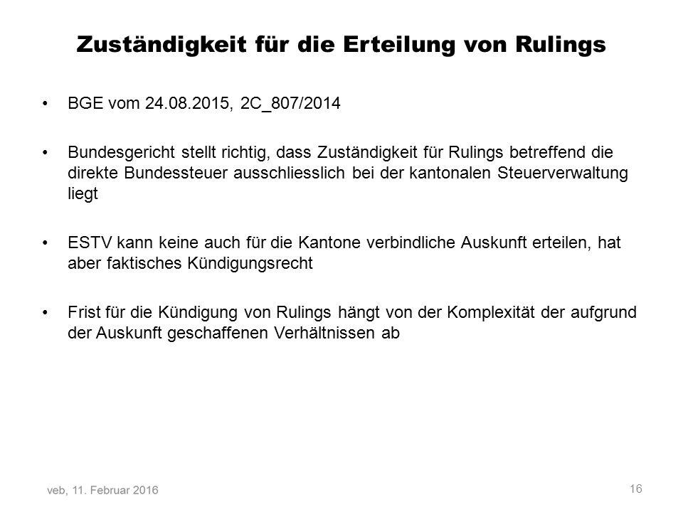 Zuständigkeit für die Erteilung von Rulings BGE vom 24.08.2015, 2C_807/2014 Bundesgericht stellt richtig, dass Zuständigkeit für Rulings betreffend die direkte Bundessteuer ausschliesslich bei der kantonalen Steuerverwaltung liegt ESTV kann keine auch für die Kantone verbindliche Auskunft erteilen, hat aber faktisches Kündigungsrecht Frist für die Kündigung von Rulings hängt von der Komplexität der aufgrund der Auskunft geschaffenen Verhältnissen ab 16