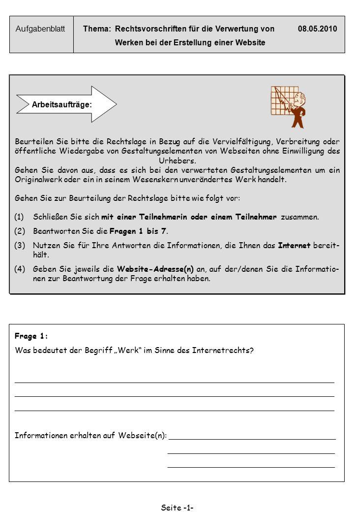 Aufgabenblatt Thema: Rechtsvorschriften für die Verwertung von08.05.2010 Werken bei der Erstellung einer Website Arbeitsaufträge: Beurteilen Sie bitte die Rechtslage in Bezug auf die Vervielfältigung, Verbreitung oder öffentliche Wiedergabe von Gestaltungselementen von Webseiten ohne Einwilligung des Urhebers.