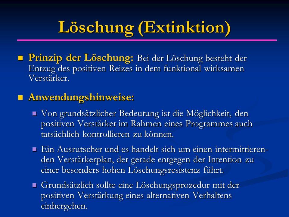 Löschung (Extinktion) Prinzip der Löschung: Bei der Löschung besteht der Entzug des positiven Reizes in dem funktional wirksamen Verstärker. Prinzip d