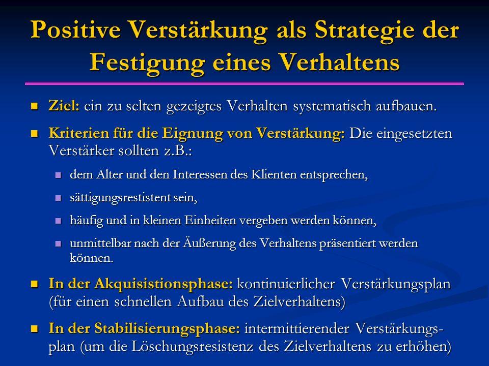 Positive Verstärkung als Strategie der Festigung eines Verhaltens Ziel: ein zu selten gezeigtes Verhalten systematisch aufbauen. Ziel: ein zu selten g