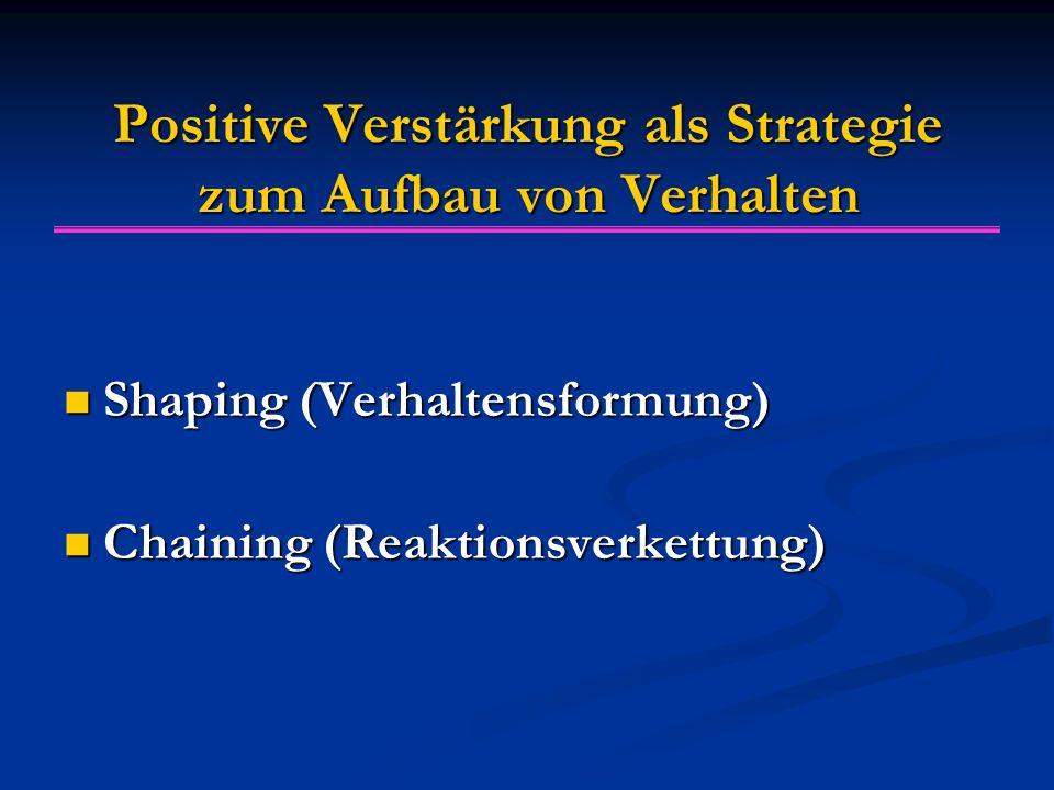 Positive Verstärkung als Strategie zum Aufbau von Verhalten Shaping (Verhaltensformung) Shaping (Verhaltensformung) Chaining (Reaktionsverkettung) Cha