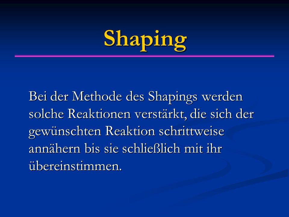 Shaping Bei der Methode des Shapings werden solche Reaktionen verstärkt, die sich der gewünschten Reaktion schrittweise annähern bis sie schließlich m