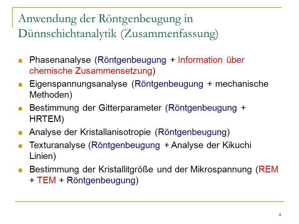 4 Anwendung der Röntgenbeugung in Dünnschichtanalytik (Zusammenfassung) Phasenanalyse (Röntgenbeugung + Information über chemische Zusammensetzung) Eigenspannungsanalyse (Röntgenbeugung + mechanische Methoden) Bestimmung der Gitterparameter (Röntgenbeugung + HRTEM) Analyse der Kristallanisotropie (Röntgenbeugung) Texturanalyse (Röntgenbeugung + Analyse der Kikuchi Linien) Bestimmung der Kristallitgröße und der Mikrospannung (REM + TEM + Röntgenbeugung)