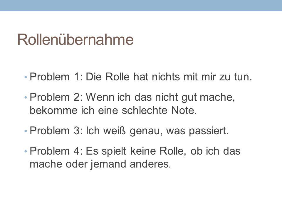 Rollenübernahme Problem 1: Die Rolle hat nichts mit mir zu tun. Problem 2: Wenn ich das nicht gut mache, bekomme ich eine schlechte Note. Problem 3: I