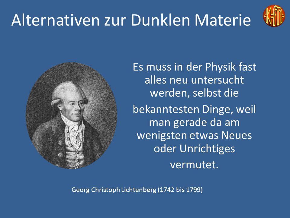 Alternativen zur Dunklen Materie Es muss in der Physik fast alles neu untersucht werden, selbst die bekanntesten Dinge, weil man gerade da am wenigsten etwas Neues oder Unrichtiges vermutet.