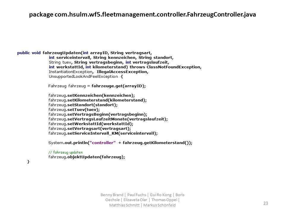 package com.hsulm.wf5.fleetmanagement.controller.FahrzeugController.java public void fahrzeugUpdaten(int arrayID, String vertragsart, int serviceintervall, String kennzeichen, String standort, String tuev, String vertragsbeginn, int vertragslaufzeit, int werkstattId, int kilometerstand) throws ClassNotFoundException, InstantiationException, IllegalAccessException, UnsupportedLookAndFeelException { Fahrzeug fahrzeug = fahrzeuge.get(arrayID); fahrzeug.setKennzeichen(kennzeichen); fahrzeug.setKilometerstand(kilometerstand); fahrzeug.setStandort(standort); fahrzeug.setTuev(tuev); fahrzeug.setVertragsBeginn(vertragsbeginn); fahrzeug.setVertragsLaufzeitMonate(vertragslaufzeit); fahrzeug.setWerkstattId(werkstattId); fahrzeug.setVertragsart(vertragsart); fahrzeug.setServiceIntervall_KM(serviceintervall); System.out.println( controller + fahrzeug.getKilometerstand()); // fahrzeug updaten fahrzeug.objektUpdaten(fahrzeug); } Benny Brand | Paul Fuchs | Gui Ro Kong | Boris Oechsle | Elizaveta Olar | Thomas Oppel | Matthias Schmitt | Markus Schönfeld 23
