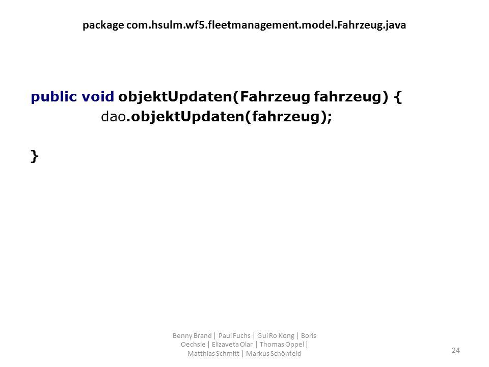 package com.hsulm.wf5.fleetmanagement.model.Fahrzeug.java public void objektUpdaten(Fahrzeug fahrzeug) { dao.objektUpdaten(fahrzeug); } Benny Brand |