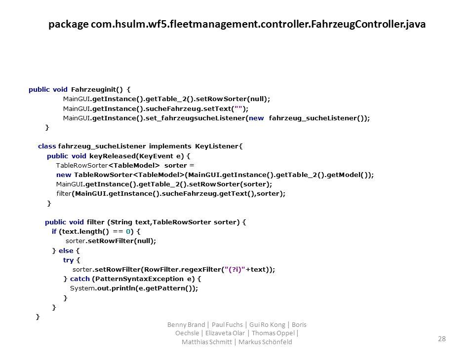 package com.hsulm.wf5.fleetmanagement.controller.FahrzeugController.java public void Fahrzeuginit() { MainGUI.getInstance().getTable_2().setRowSorter(null); MainGUI.getInstance().sucheFahrzeug.setText( ); MainGUI.getInstance().set_fahrzeugsucheListener(new fahrzeug_sucheListener()); } class fahrzeug_sucheListener implements KeyListener{ public void keyReleased(KeyEvent e) { TableRowSorter sorter = new TableRowSorter (MainGUI.getInstance().getTable_2().getModel()); MainGUI.getInstance().getTable_2().setRowSorter(sorter); filter(MainGUI.getInstance().sucheFahrzeug.getText(),sorter); } public void filter (String text,TableRowSorter sorter) { if (text.length() == 0) { sorter.setRowFilter(null); } else { try { sorter.setRowFilter(RowFilter.regexFilter( ( i) +text)); } catch (PatternSyntaxException e) { System.out.println(e.getPattern()); } Benny Brand | Paul Fuchs | Gui Ro Kong | Boris Oechsle | Elizaveta Olar | Thomas Oppel | Matthias Schmitt | Markus Schönfeld 28